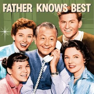Father Knows Best was an old TV show that I am old enough to know of but not really know about. It seemed fitting, this picture is from the Interwebs and belongs to the show. I guess.